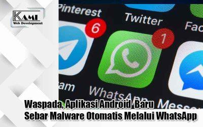 Waspada, Aplikasi Android Baru Sebar Malware Otomatis Melalui WhatsApp